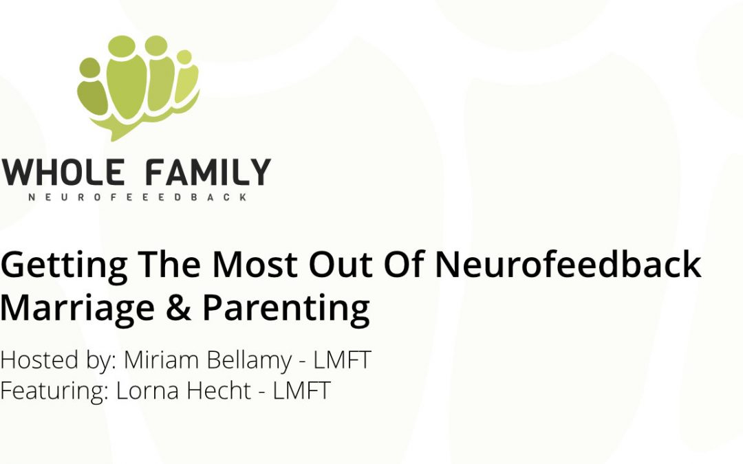 Podcast + Video: Getting the Most Out of Neurofeedback – Marriage & Parenting w/ Lorna Hecht